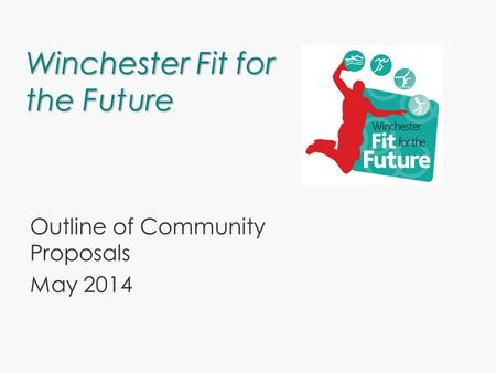 Winchester Fit for the Future Outline of Community Proposals May 2014.