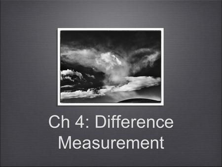 Ch 4: Difference Measurement. Difference Measurement In Ch 3 we saw the kind of representation you can get with a concatenation operation on an ordered.