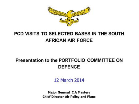 PCD VISITS TO SELECTED <strong>BASES</strong> IN THE SOUTH AFRICAN AIR FORCE Presentation to the PORTFOLIO COMMITTEE ON DEFENCE 12 March 2014 Major General C.A Masters.