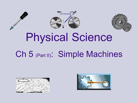 Physical Science Ch 5 (Part II) : Simple Machines.