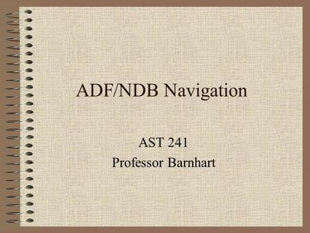 ADF/NDB Navigation AST 241 Professor Barnhart. NDB Background Oldest form of radio navigation still in use Operate in the LF/MF range (190 – 535 kHz-