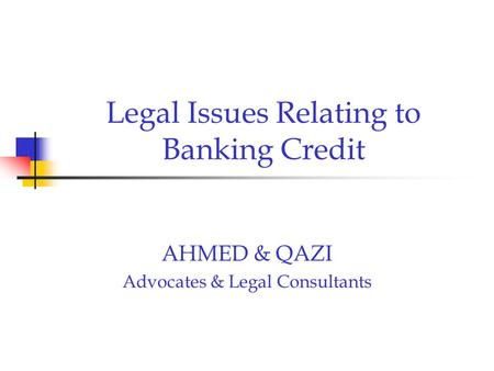 Legal Issues Relating to Banking Credit AHMED & QAZI Advocates & Legal Consultants.
