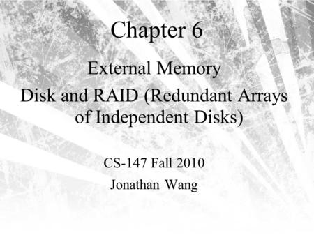 Chapter 6 External Memory Disk and RAID (Redundant Arrays of Independent Disks) CS-147 Fall 2010 Jonathan Wang.