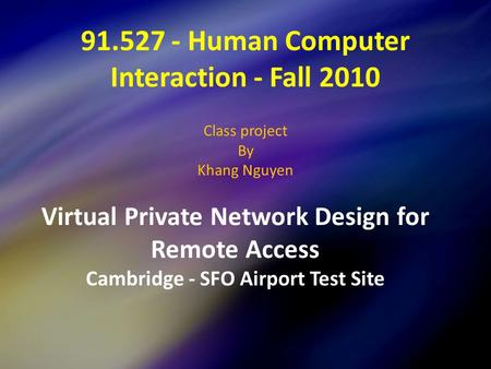 91.527 - Human Computer Interaction - Fall 2010 Class project By Khang Nguyen Virtual Private Network Design for Remote Access Cambridge - SFO Airport.