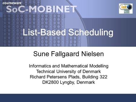 Courseware List-Based Scheduling Sune Fallgaard Nielsen Informatics and Mathematical Modelling Technical University of Denmark Richard Petersens Plads,