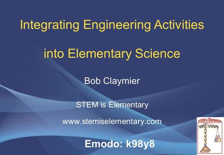 Integrating Engineering Activities into Elementary Science Bob Claymier STEM is Elementary www.stemiselementary.com Emodo: k98y8.