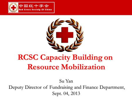 RCSC Capacity Building on Resource Mobilization Su Yan Deputy Director of Fundraising and Finance Department, Deputy Director of Fundraising and Finance.