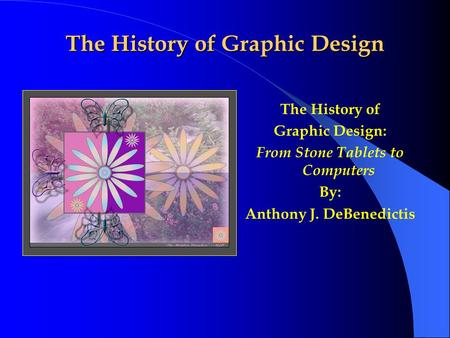 The History of Graphic Design The History of Graphic Design: From Stone Tablets to Computers By: Anthony J. DeBenedictis.