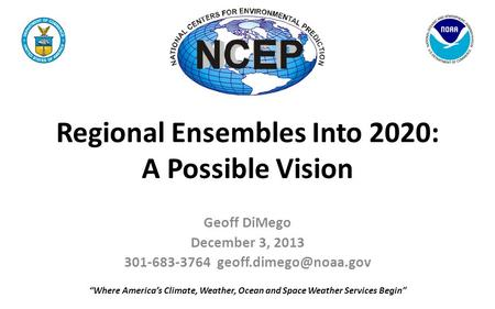 "Regional Ensembles Into 2020: A Possible Vision Geoff DiMego December 3, 2013 301-683-3764 ""Where America's Climate, Weather, Ocean."