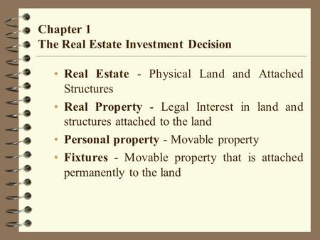 Chapter 1 The Real Estate Investment Decision Real Estate - Physical Land and Attached Structures Real Property - Legal Interest in land and structures.