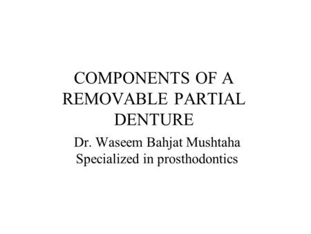 COMPONENTS OF A REMOVABLE PARTIAL DENTURE Dr. Waseem Bahjat Mushtaha Specialized in prosthodontics.