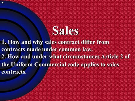 Sales 1. How and why sales contract differ from contracts made under common law. 2. How and under what circumstances Article 2 of the Uniform Commercial.