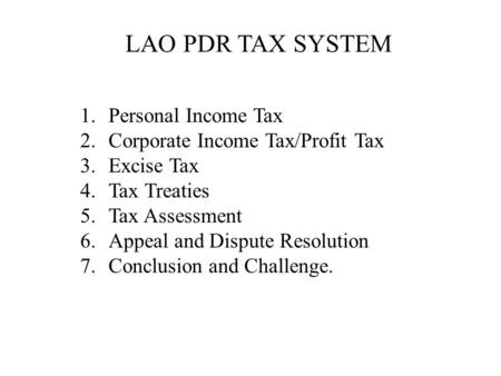 LAO PDR TAX SYSTEM 1.Personal Income Tax 2.Corporate Income Tax/Profit Tax 3.Excise Tax 4.Tax Treaties 5.Tax Assessment 6.Appeal and Dispute Resolution.