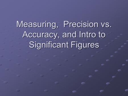 Measuring, Precision vs. Accuracy, and Intro to Significant Figures