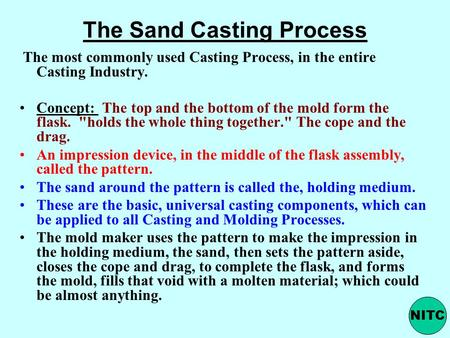The Sand Casting Process The most commonly used Casting Process, in the entire Casting Industry. Concept: The top and the bottom of the mold form the flask.