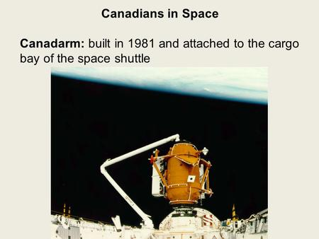 Canadians in Space Canadarm: built in 1981 and attached to the cargo bay of the space shuttle.