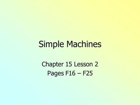 Simple Machines Chapter 15 Lesson 2 Pages F16 – F25.