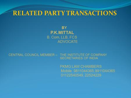 RELATED PARTY TRANSACTIONS BY P.K.MITTAL B. Com, LLB, FCS ADVOCATE CENTRAL COUNCIL MEMBER – THE INSTITUTE <strong>OF</strong> COMPANY SECRETARIES <strong>OF</strong> <strong>INDIA</strong> PKMG LAW CHAMBERS.