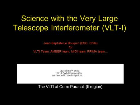 Science with the Very Large Telescope Interferometer (VLT-I) Jean-Baptiste Le Bouquin (ESO, Chile) for VLTI Team, AMBER team, MIDI team, PRIMA team… The.