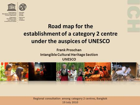ICH Road map for the establishment of a category 2 centre under the auspices of UNESCO Frank Proschan Intangible Cultural Heritage Section UNESCO Regional.