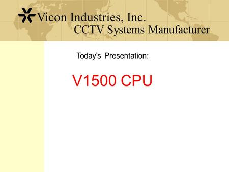 CCTV Systems Manufacturer Vicon Industries, Inc. V1500 CPU Today's Presentation: