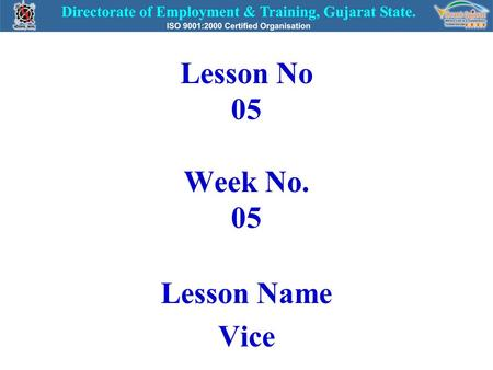 Lesson No 05 Week No. 05 Lesson Name Vice. VICE  Use:- For holding work pieces during filing, sawing, threading, drilling and other such operations.