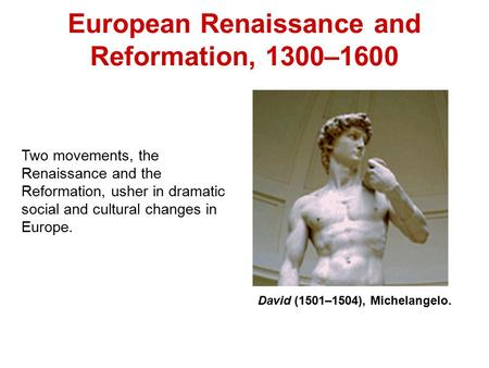 European Renaissance and Reformation, 1300–1600 Two movements, the Renaissance and the Reformation, usher in dramatic social and cultural changes in Europe.