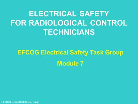 EFCOG Electrical Safety Task Group ELECTRICAL SAFETY FOR RADIOLOGICAL CONTROL TECHNICIANS EFCOG Electrical Safety Task Group Module 7.