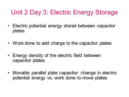 Unit 2 Day 3: Electric Energy Storage Electric potential energy stored between capacitor plates Work done to add charge to the capacitor plates Energy.