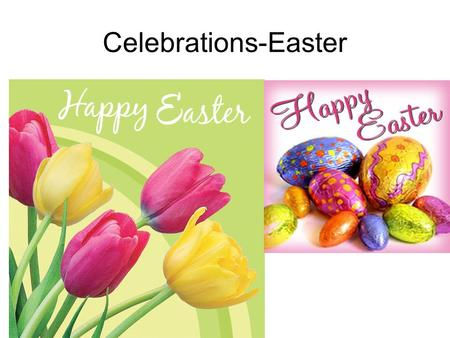 Celebrations-Easter. Easter-a moveable feast Easter Day is always on a Sunday, but the date varies from year to year unlike Christmas which is always.
