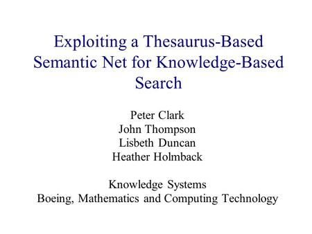 Exploiting a Thesaurus-Based Semantic Net for Knowledge-Based Search Peter Clark John Thompson Lisbeth Duncan Heather Holmback Knowledge Systems Boeing,