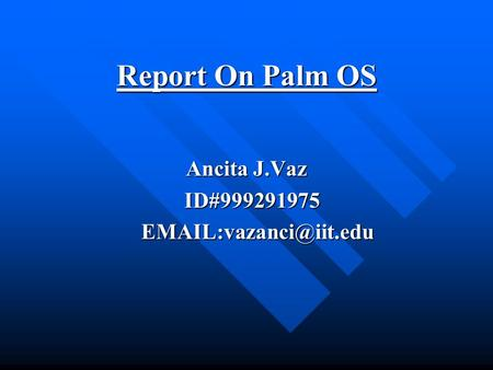 Report On Palm OS Report On Palm OS Ancita J.Vaz ID#999291975 ID#999291975