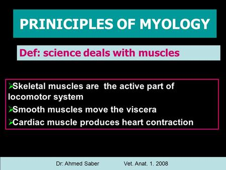 PRINICIPLES OF MYOLOGY Def: science deals with muscles Dr: Ahmed SaberVet. Anat. 1. 2008  Skeletal muscles are the active part of locomotor system  Smooth.
