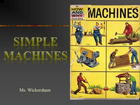 Ms. Wickersham. Concepts o All mechanical devices that humans use are made from six basic building blocks called simple machines. o It's important to.