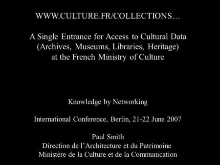 WWW.CULTURE.FR/COLLECTIONS… A Single Entrance for Access to Cultural Data (Archives, Museums, Libraries, Heritage) at the French Ministry of Culture Knowledge.