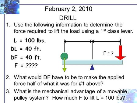 1.Use the following information to determine the force required to lift the load using a 1 st class lever. 2.What would DF have to be to make the applied.