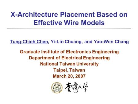 X-Architecture Placement Based on Effective Wire Models Tung-Chieh Chen, Yi-Lin Chuang, and Yao-Wen Chang Graduate Institute of Electronics Engineering.