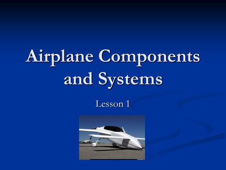 Airplane Components and Systems Lesson 1. Introduction Who is this instructor? Who is this instructor? Experience Experience Goals Goals Fun Fun Who are.