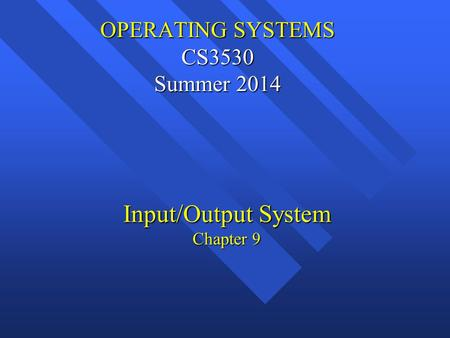 OPERATING SYSTEMS CS3530 Summer 2014 OPERATING SYSTEMS CS3530 Summer 2014 Input/Output System Chapter 9.