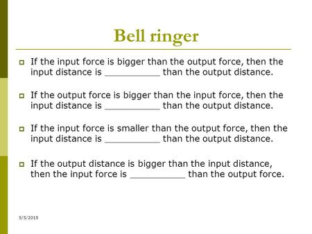 Bell ringer If the input force is bigger than the output force, then the input distance is __________ than the output distance. If the output force is.