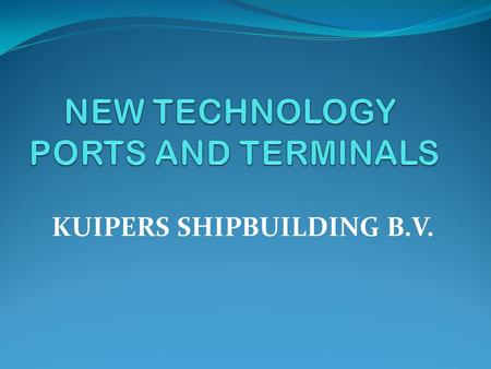 KUIPERS SHIPBUILDING B.V. NEW TECHNOLOGY PORTS AND TERMINALS KUIPERS SHIPBUILDING B.V. VISION: CREATE LOGISTICS ALTERNATIVES. ECONOMICALLY AND ENVIRONMENTALLY.