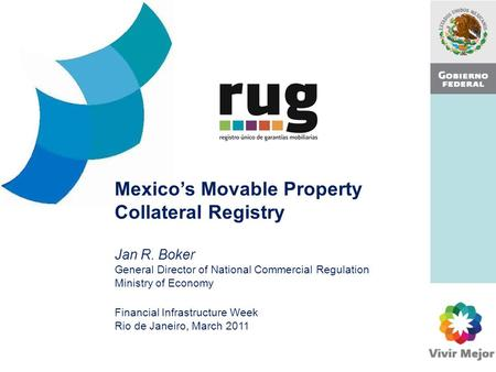 Mexico's Movable Property Collateral Registry Jan R. Boker General Director of National Commercial Regulation Ministry of Economy Financial Infrastructure.
