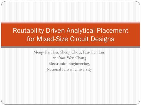 Meng-Kai Hsu, Sheng Chou, Tzu-Hen Lin, and Yao-Wen Chang Electronics Engineering, National Taiwan University Routability Driven Analytical Placement for.