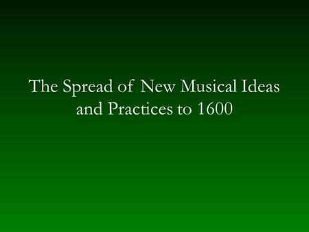The Spread of New Musical Ideas and Practices to 1600.