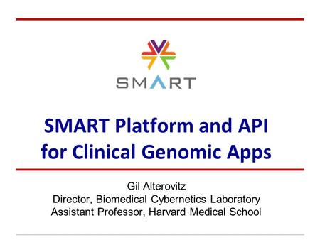 SMART Platform and API for Clinical Genomic Apps Gil Alterovitz Director, Biomedical Cybernetics Laboratory Assistant Professor, Harvard Medical School.