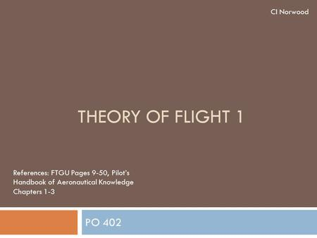 THEORY OF FLIGHT 1 PO 402 CI Norwood References: FTGU Pages 9-50, Pilot's Handbook of Aeronautical Knowledge Chapters 1-3.