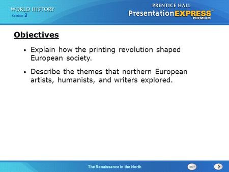 Objectives Explain how the printing revolution shaped European society. Describe the themes that northern European artists, humanists, and writers explored.