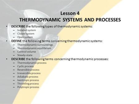 Lesson 4 THERMODYNAMIC SYSTEMS AND PROCESSES DESCRIBE the following types of thermodynamic systems: – Isolated system – Closed system – Open system DEFINE.