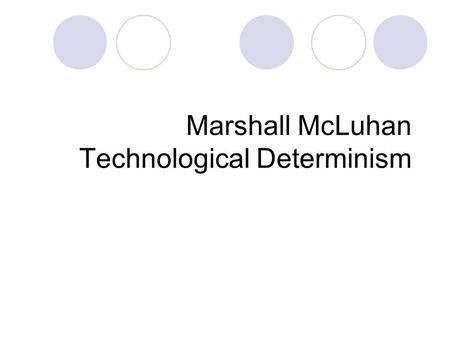 Marshall McLuhan Technological Determinism. McLuhan's Vision We are entering an electronic age Electronic Media alter the way people  Think  Feel.