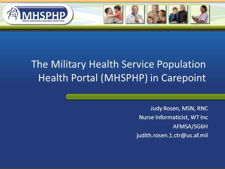 The Military Health Service Population Health Portal (MHSPHP) in Carepoint Judy Rosen, MSN, RNC Nurse Informaticist, WT Inc AFMSA/SG6H judith.rosen.1.ctr@us.af.mil.